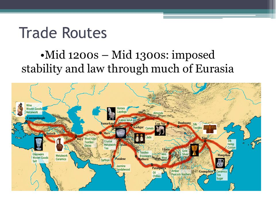 Trade Routes Mid 1200s – Mid 1300s: imposed stability and law through much of Eurasia