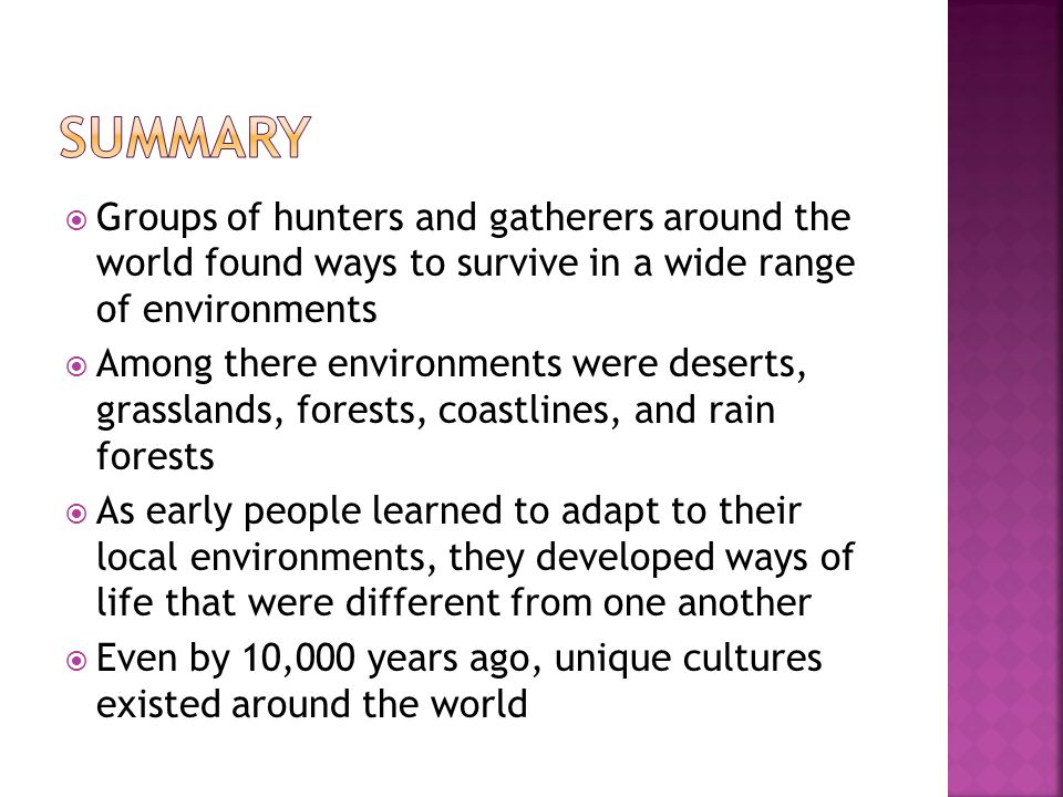 Summary Groups of hunters and gatherers around the world found ways to survive in a wide range of environments.