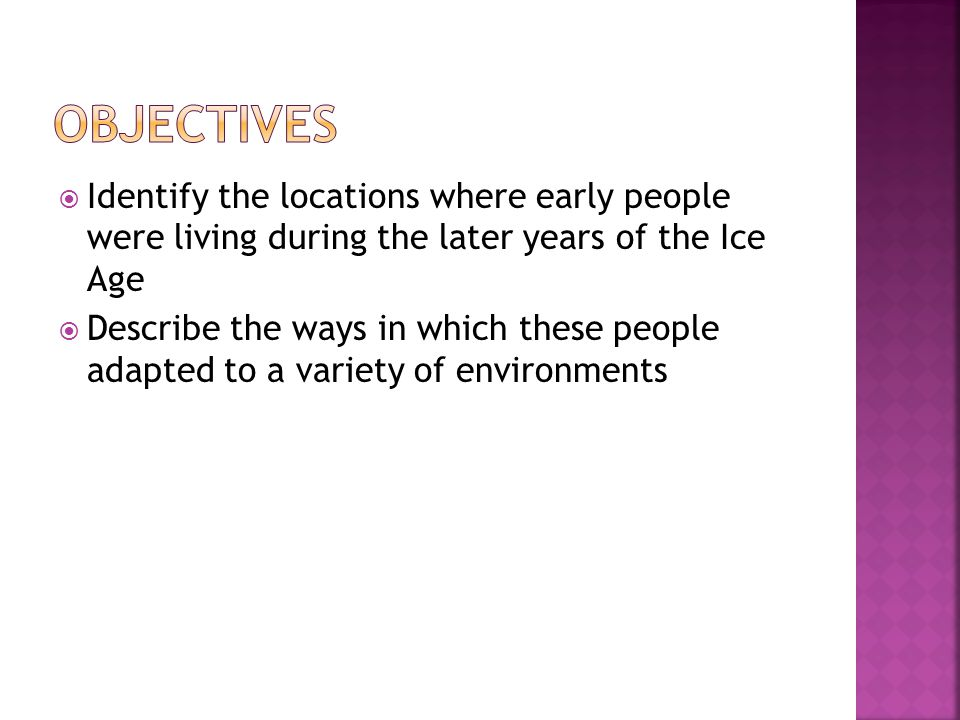 Objectives Identify the locations where early people were living during the later years of the Ice Age.