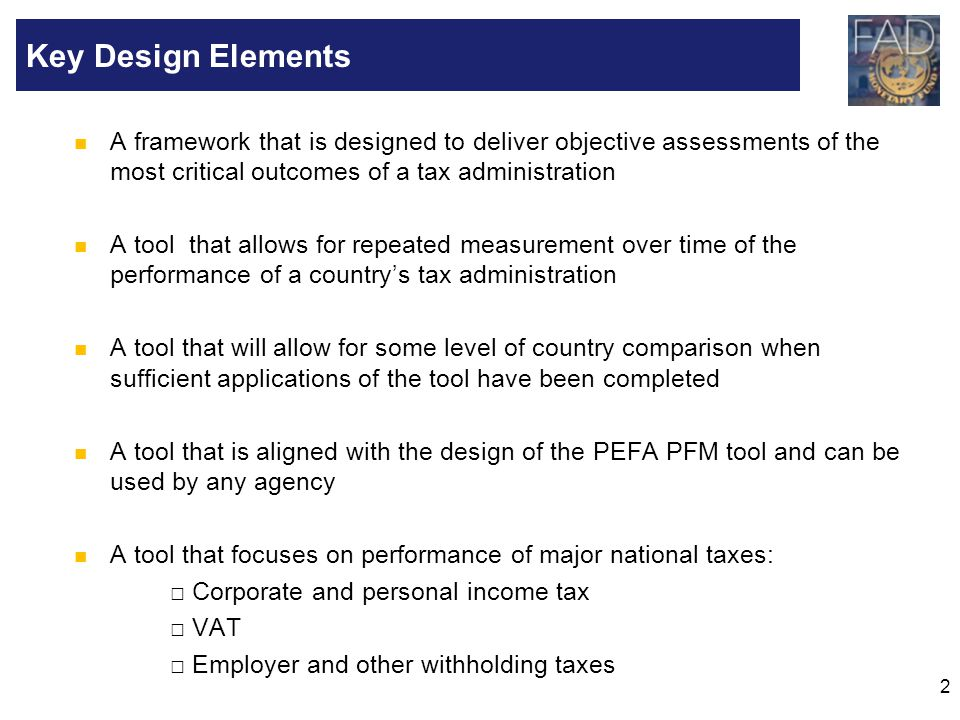 Key Design Elements A framework that is designed to deliver objective assessments of the most critical outcomes of a tax administration.