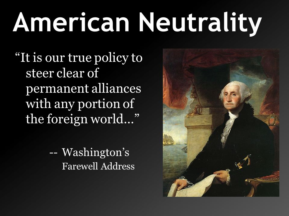 American Neutrality It is our true policy to steer clear of permanent alliances with any portion of the foreign world…