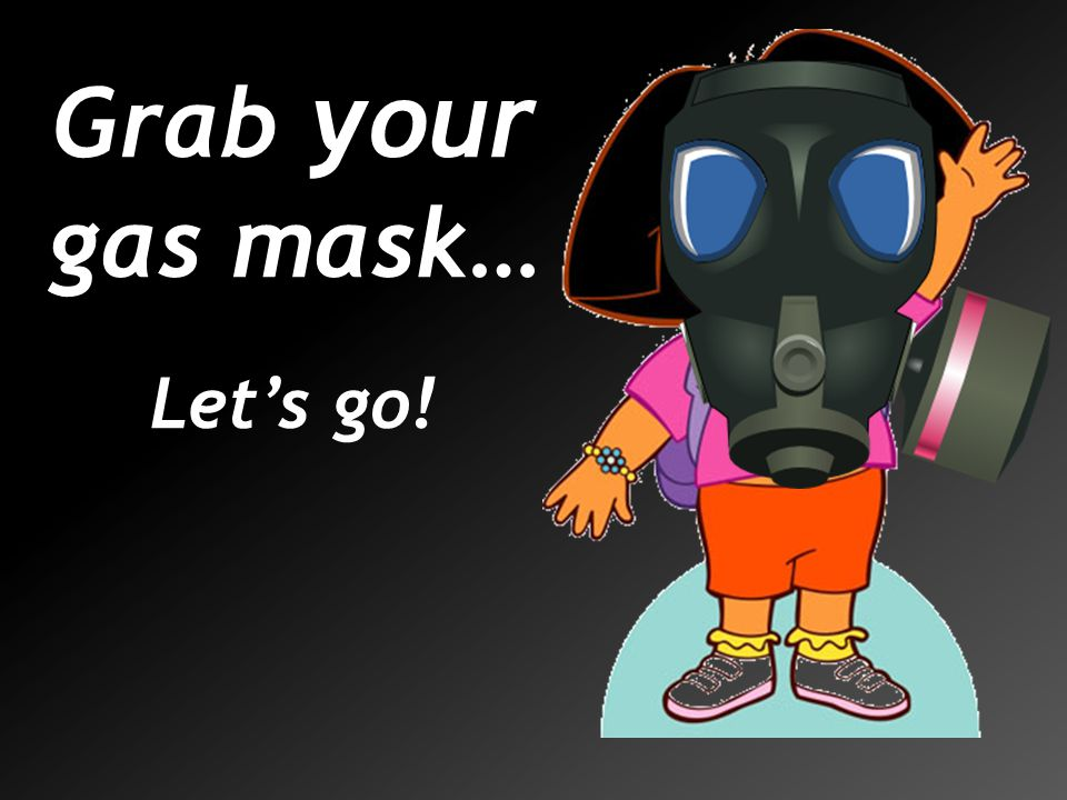 Grab your gas mask… Let's go!