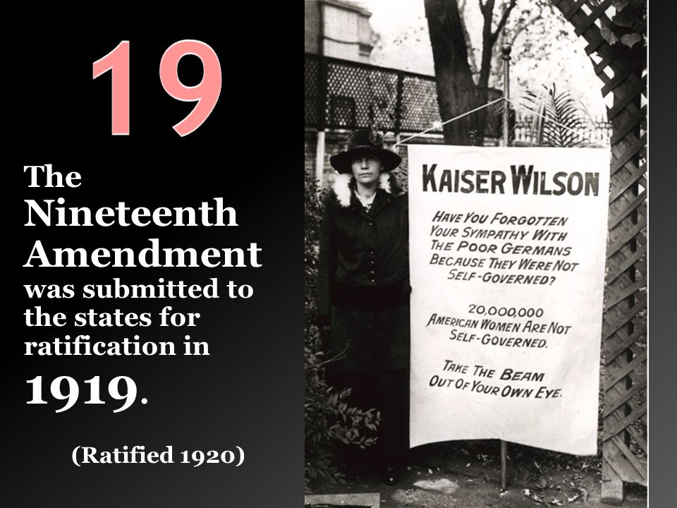 19 The Nineteenth Amendment was submitted to the states for ratification in 1919. (Ratified 1920)