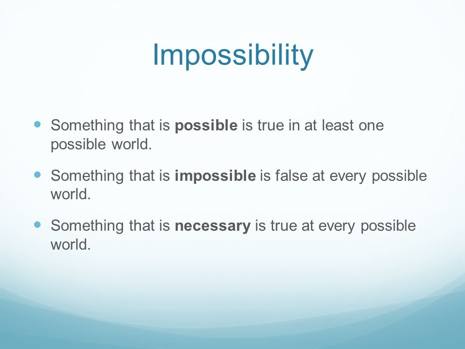 Impossibility Something that is possible is true in at least one possible world. Something that is impossible is false at every possible world.