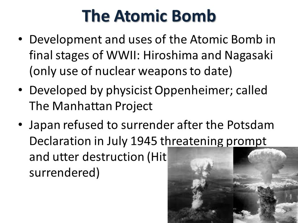 The Atomic Bomb Development and uses of the Atomic Bomb in final stages of WWII: Hiroshima and Nagasaki (only use of nuclear weapons to date)