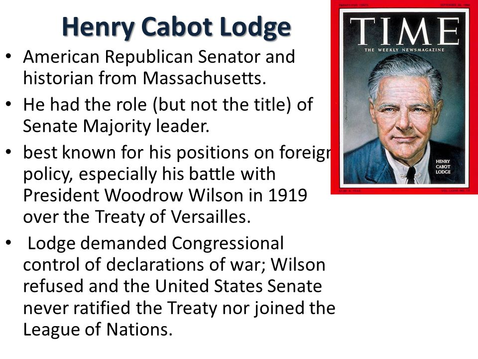 Henry Cabot Lodge American Republican Senator and historian from Massachusetts. He had the role (but not the title) of Senate Majority leader.