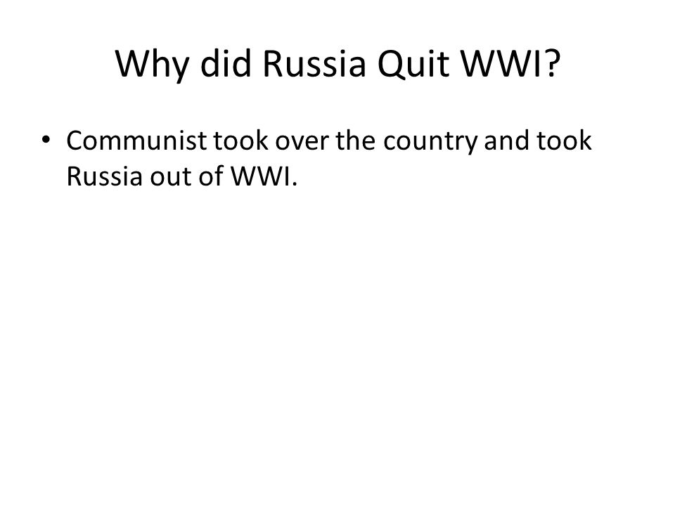 Why did Russia Quit WWI Communist took over the country and took Russia out of WWI.