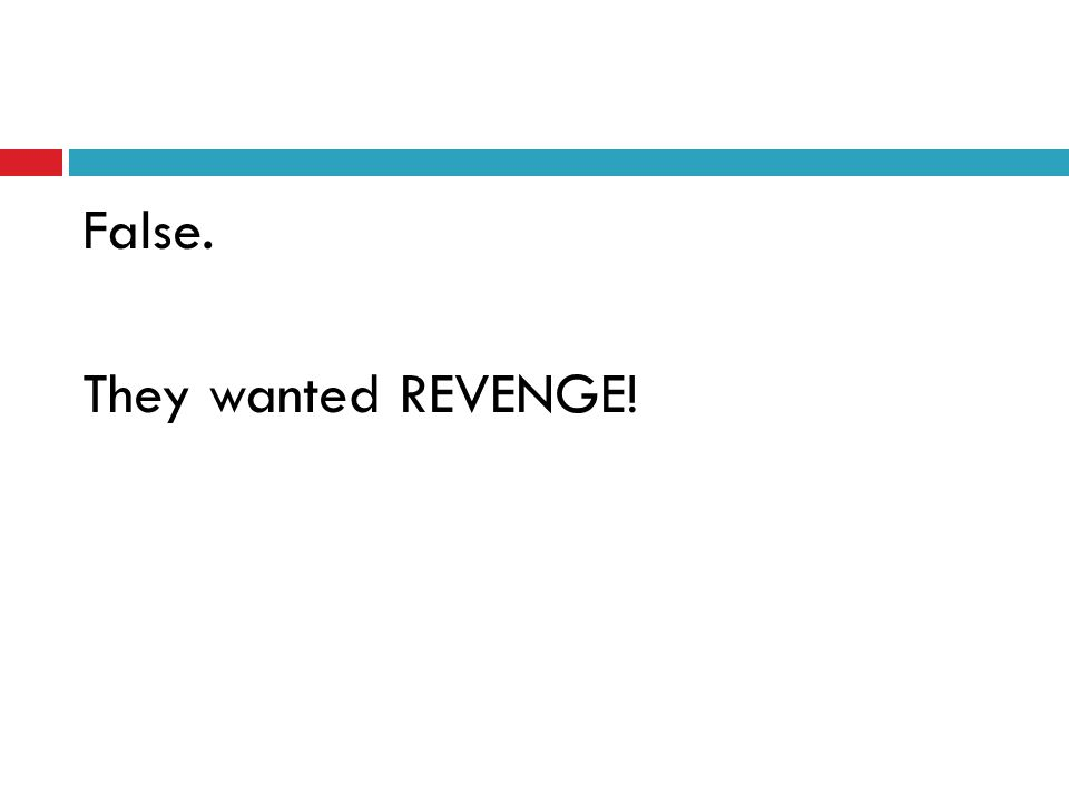 False. They wanted REVENGE!
