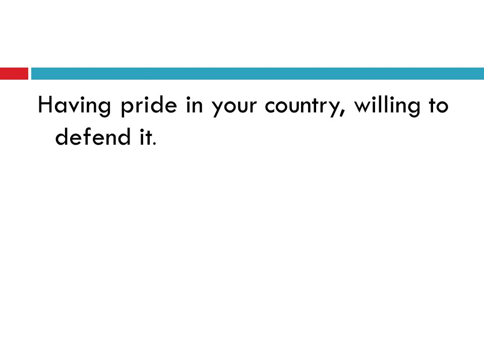 Having pride in your country, willing to defend it.