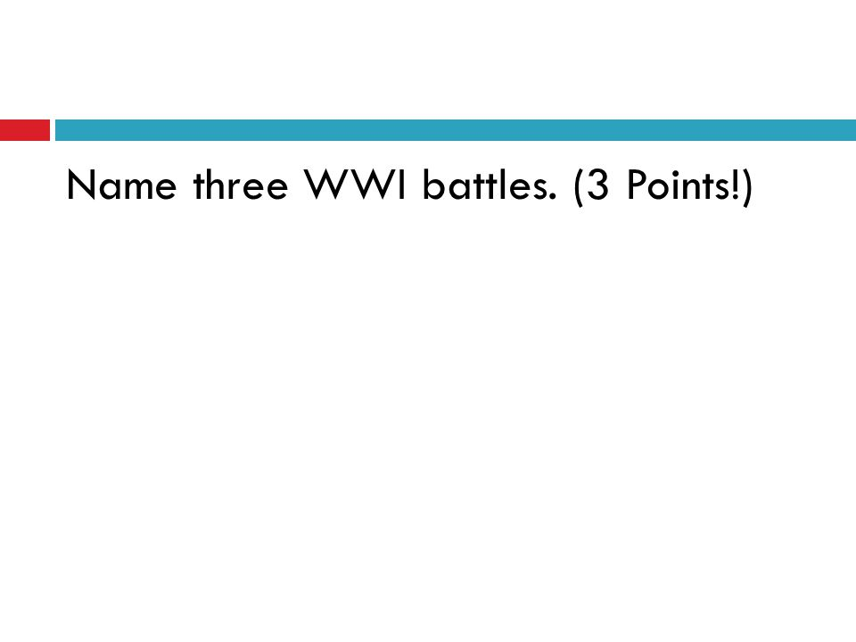 Name three WWI battles. (3 Points!)