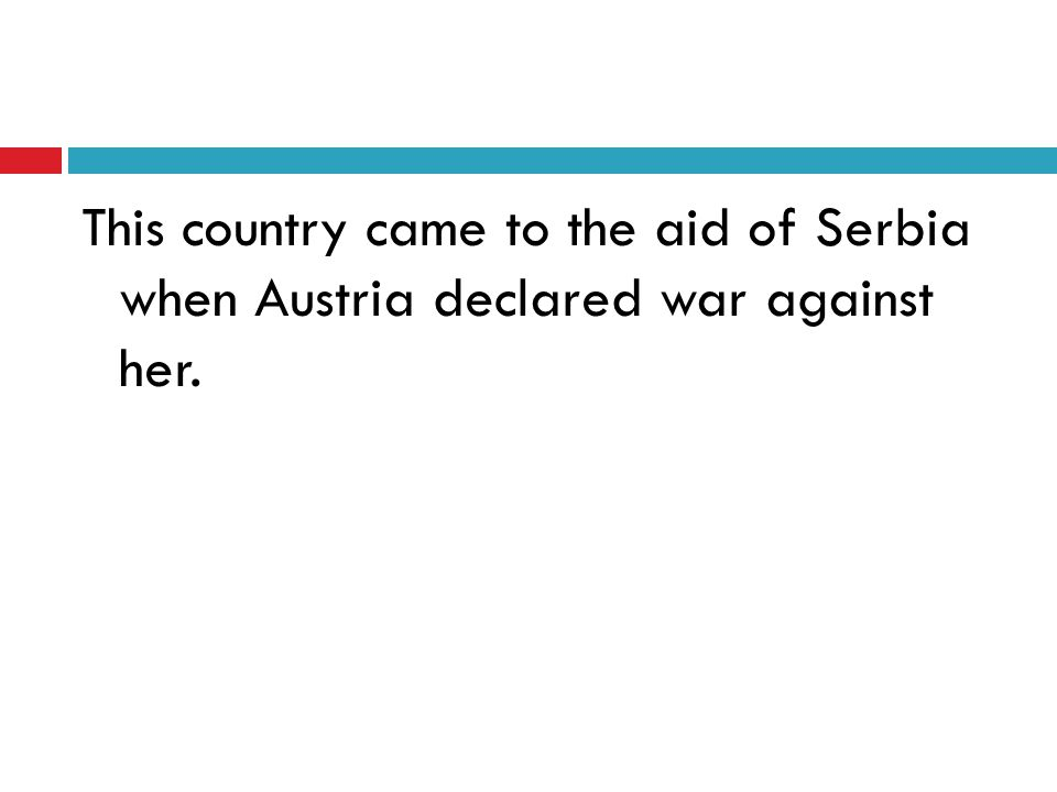 This country came to the aid of Serbia when Austria declared war against her.
