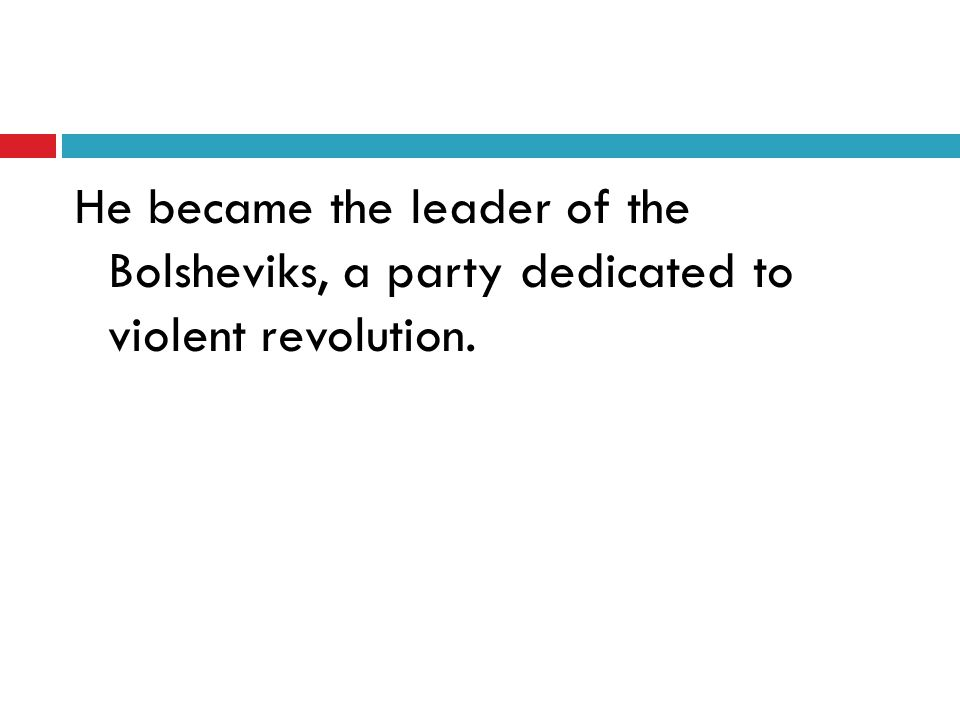 He became the leader of the Bolsheviks, a party dedicated to violent revolution.