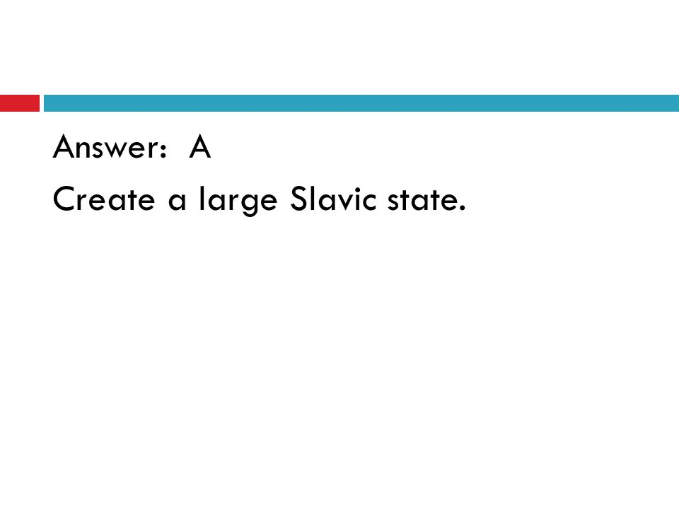Answer: A Create a large Slavic state.