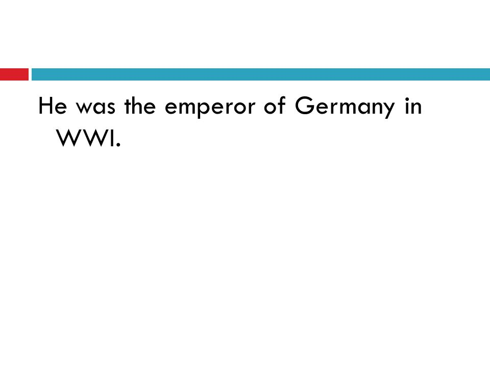 He was the emperor of Germany in WWI.