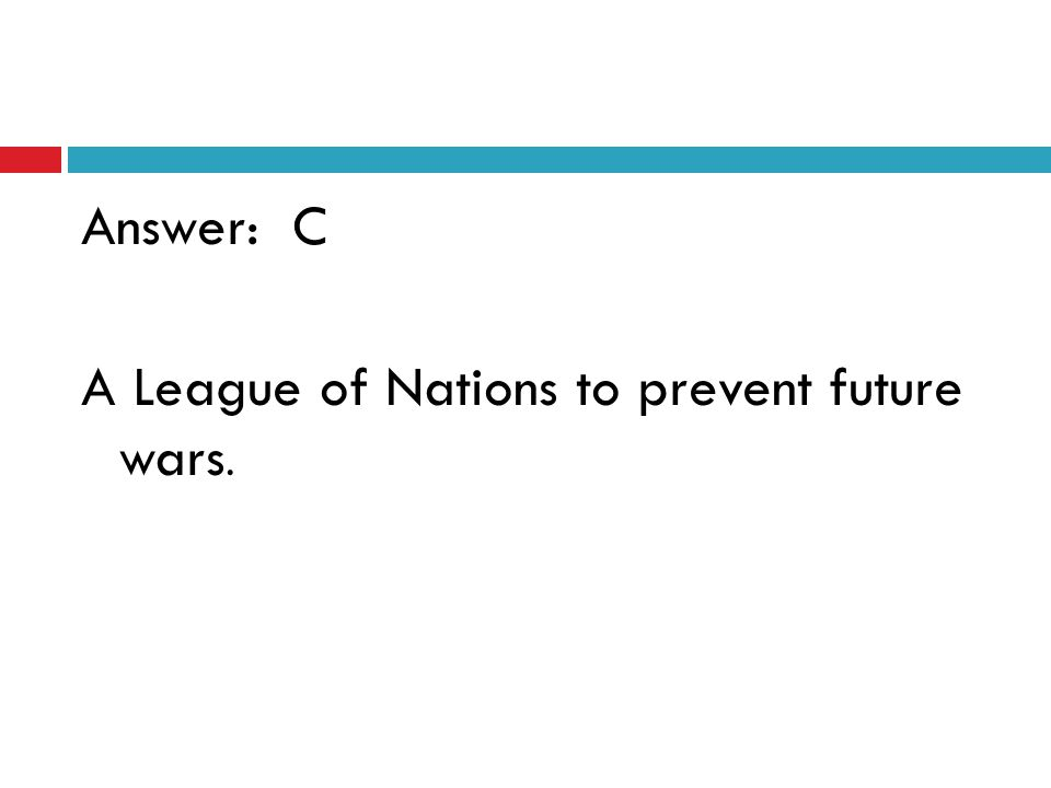 Answer: C A League of Nations to prevent future wars.