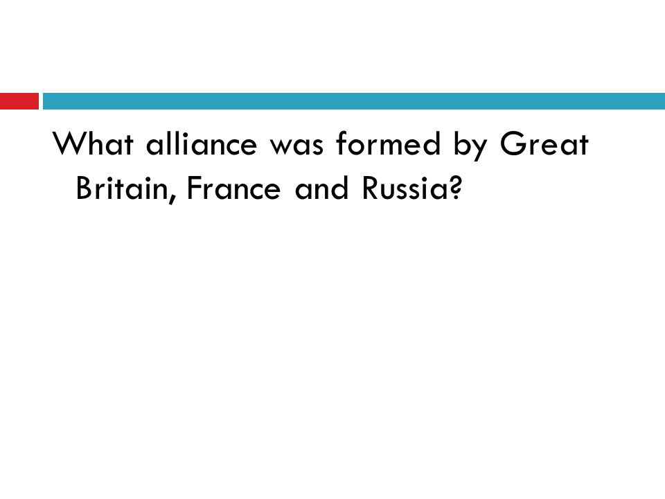 What alliance was formed by Great Britain, France and Russia