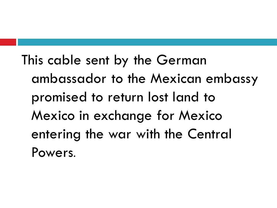This cable sent by the German ambassador to the Mexican embassy promised to return lost land to Mexico in exchange for Mexico entering the war with the Central Powers.