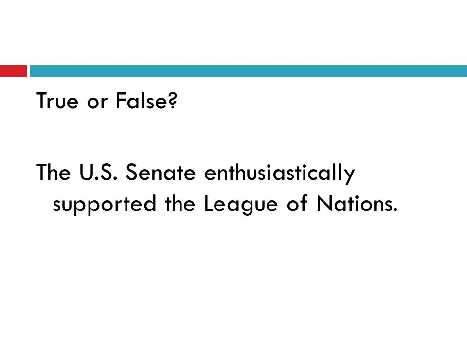 True or False The U.S. Senate enthusiastically supported the League of Nations.
