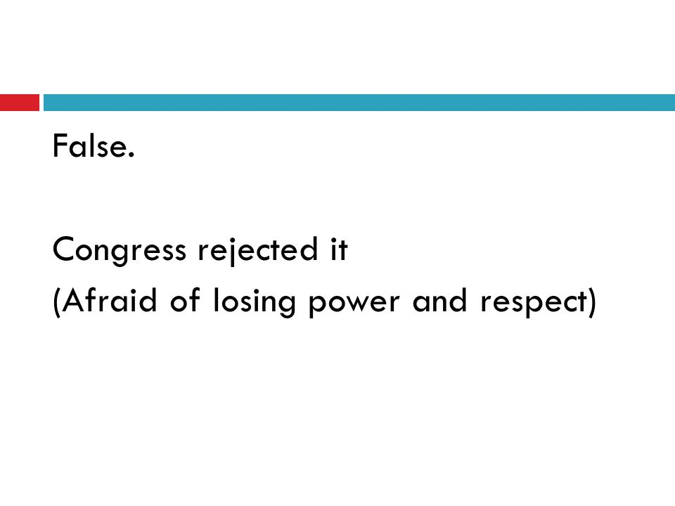 False. Congress rejected it (Afraid of losing power and respect)