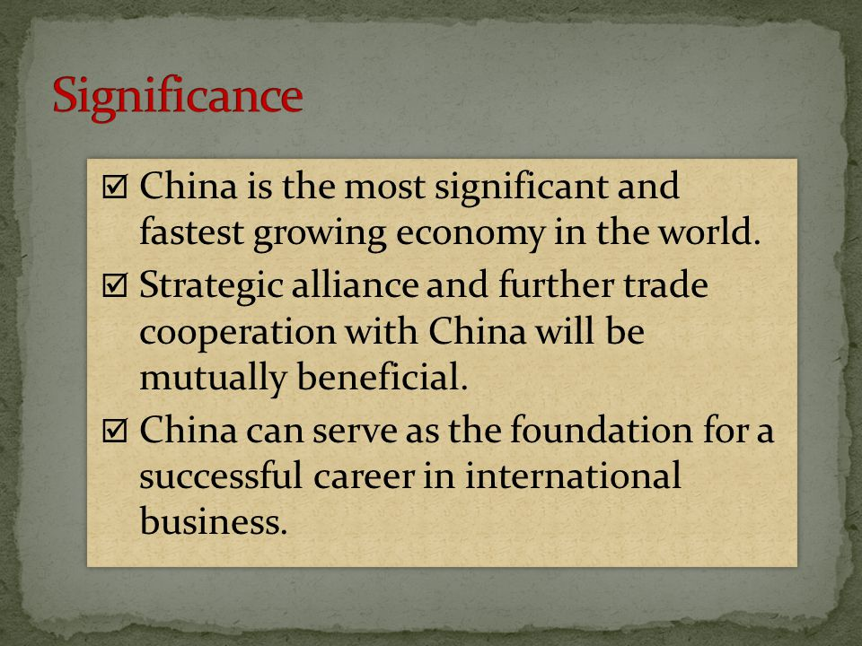 Significance China is the most significant and fastest growing economy in the world.