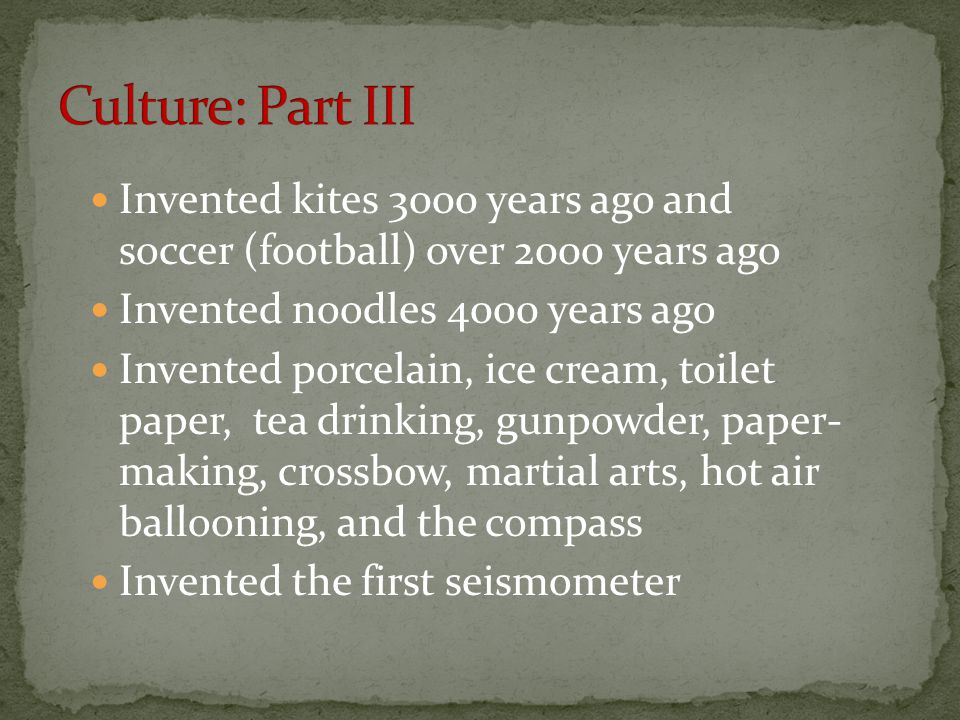 Culture: Part III Invented kites 3000 years ago and soccer (football) over 2000 years ago. Invented noodles 4000 years ago.