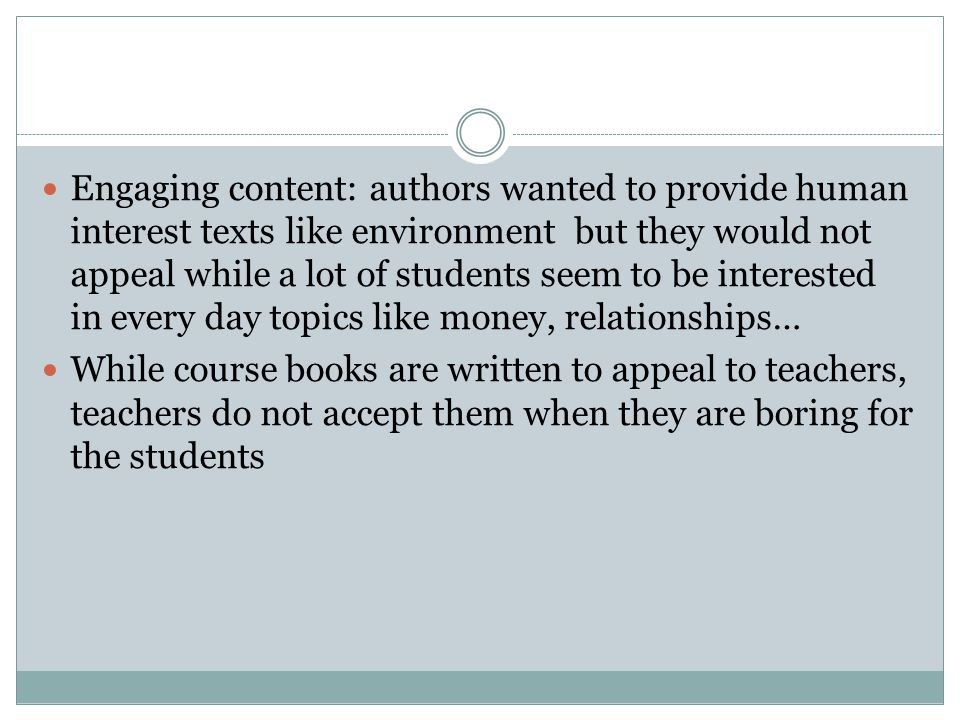 Engaging content: authors wanted to provide human interest texts like environment but they would not appeal while a lot of students seem to be interested in every day topics like money, relationships…
