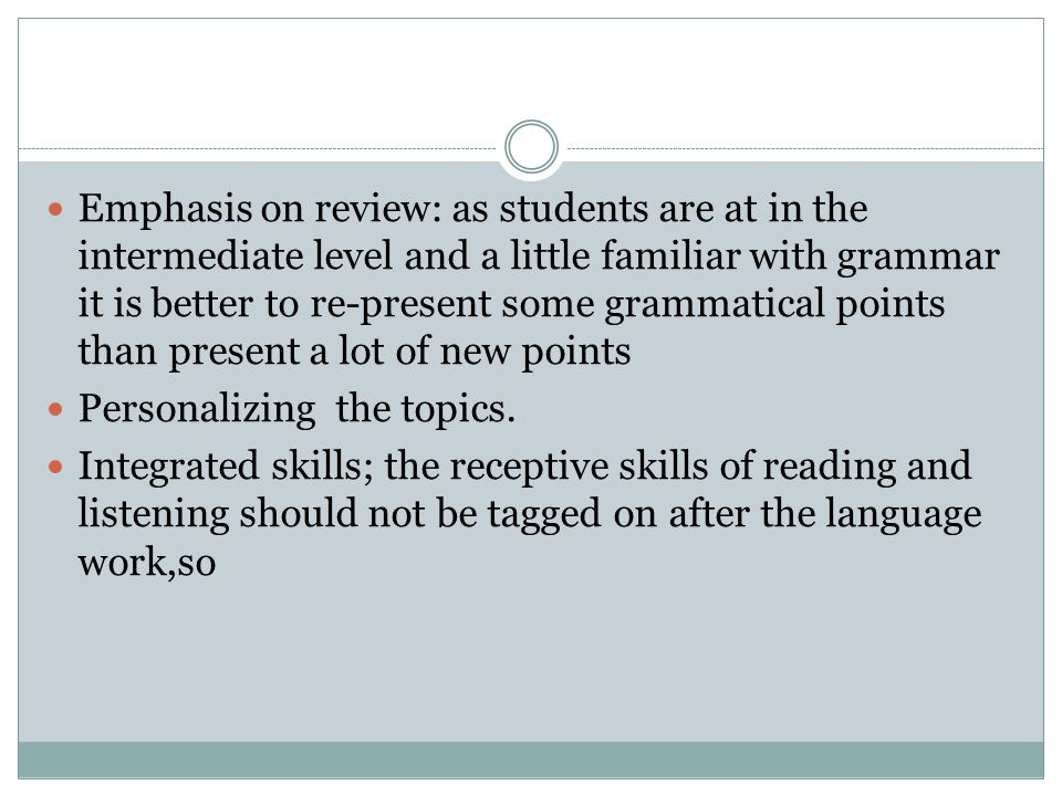 Emphasis on review: as students are at in the intermediate level and a little familiar with grammar it is better to re-present some grammatical points than present a lot of new points