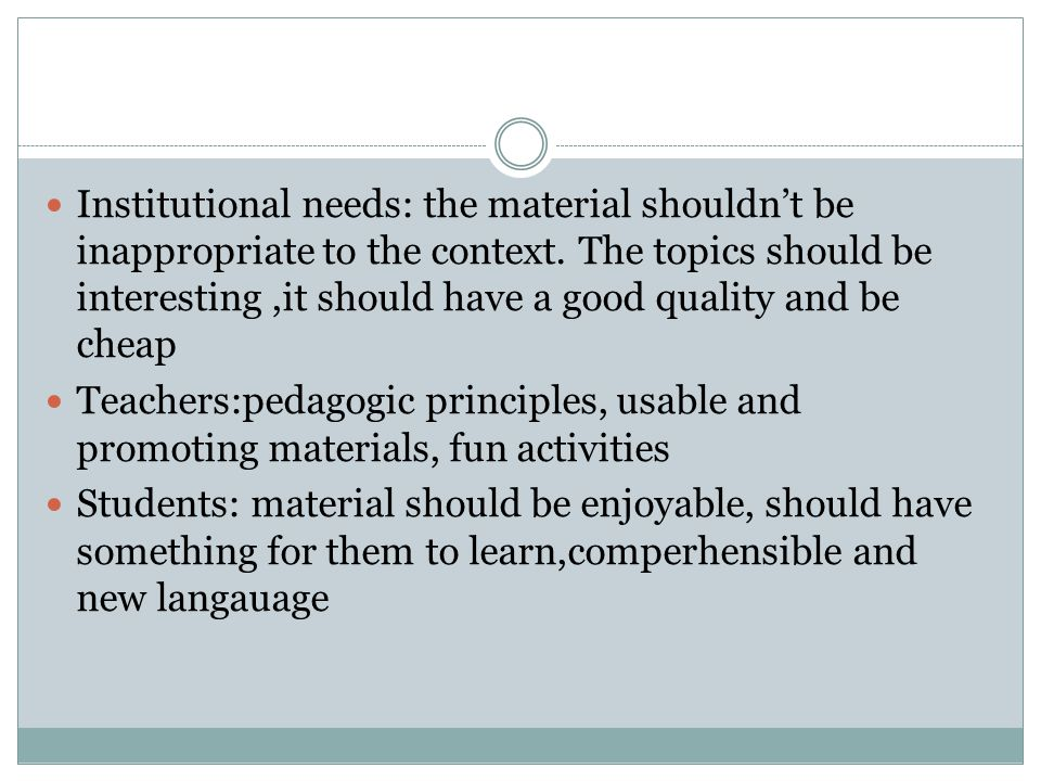 Institutional needs: the material shouldn't be inappropriate to the context. The topics should be interesting ,it should have a good quality and be cheap