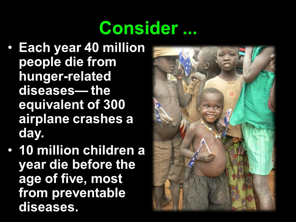Consider ... Each year 40 million people die from hunger-related diseases— the equivalent of 300 airplane crashes a day.