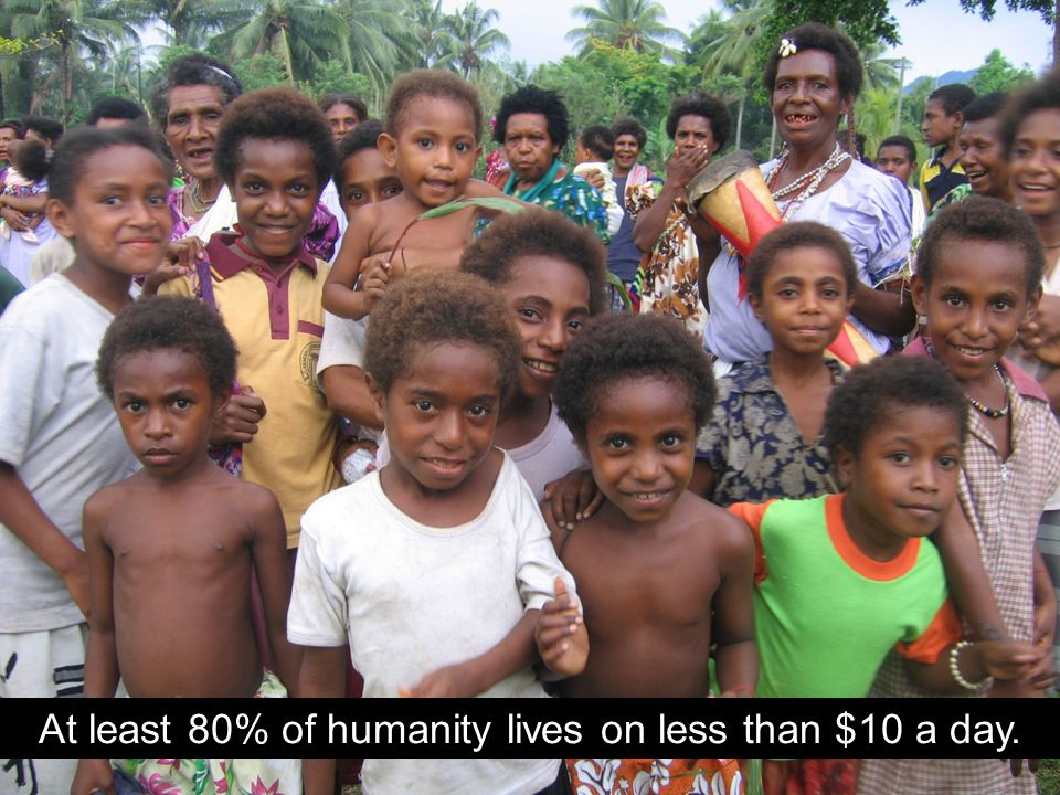 At least 80% of humanity lives on less than $10 a day.
