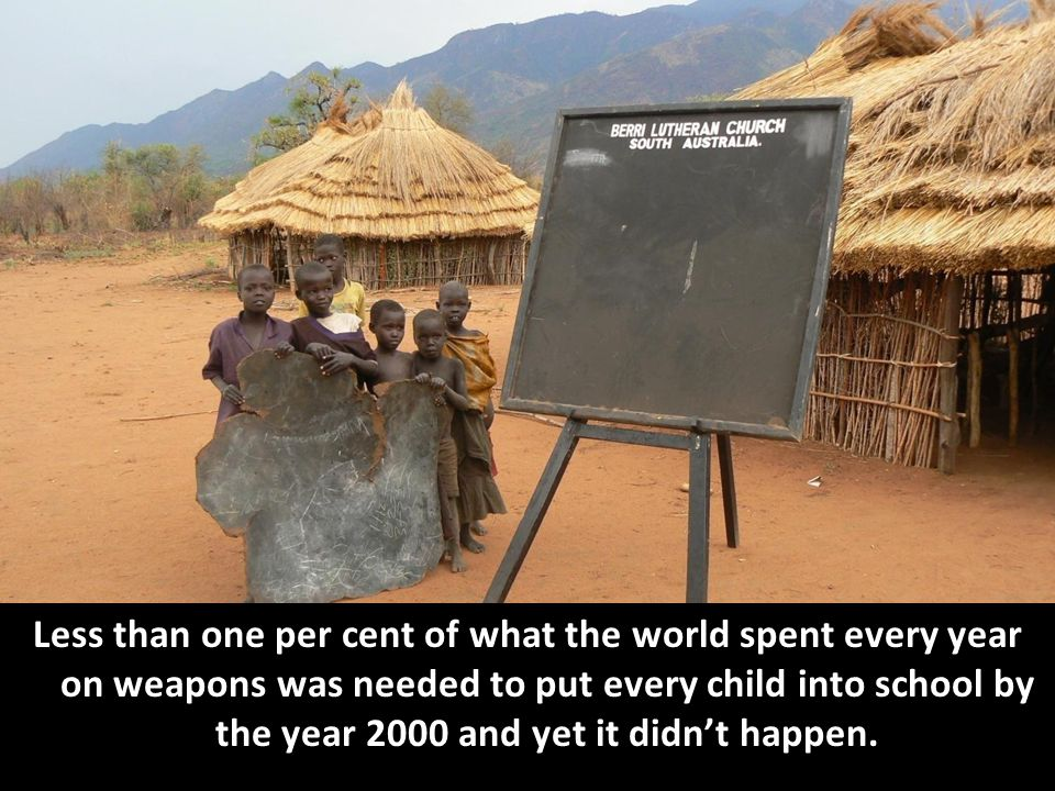 Less than one per cent of what the world spent every year on weapons was needed to put every child into school by the year 2000 and yet it didn't happen.