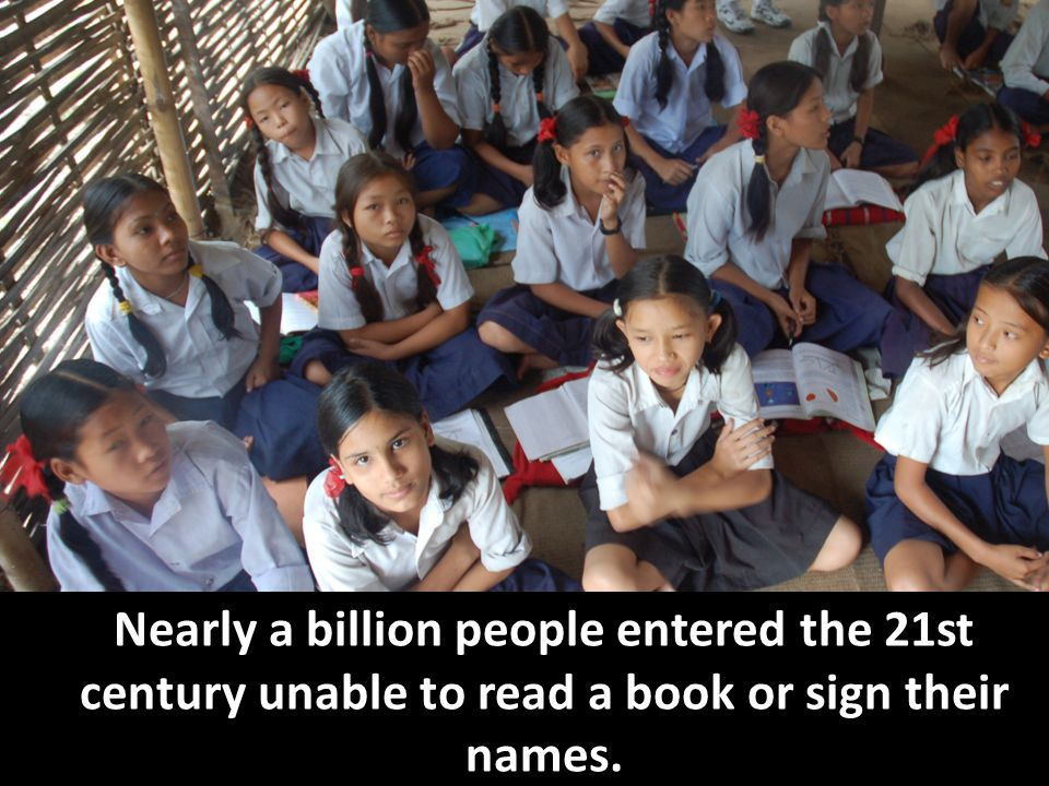 Nearly a billion people entered the 21st century unable to read a book or sign their names.