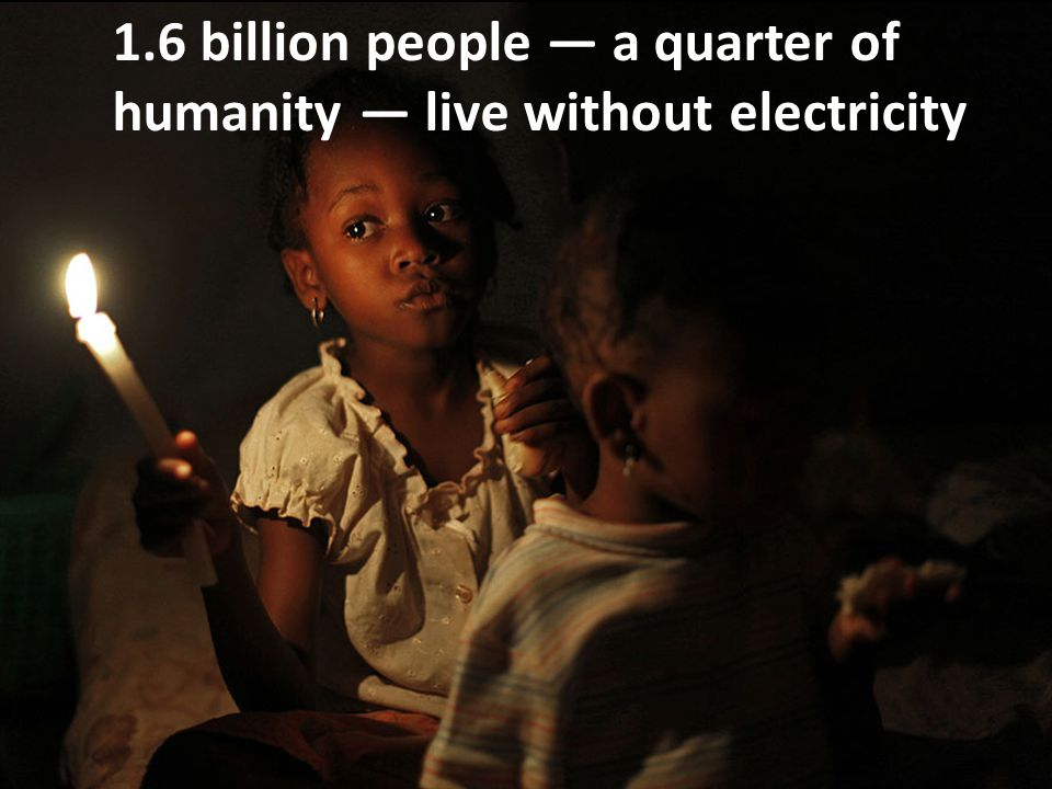1.6 billion people — a quarter of humanity — live without electricity