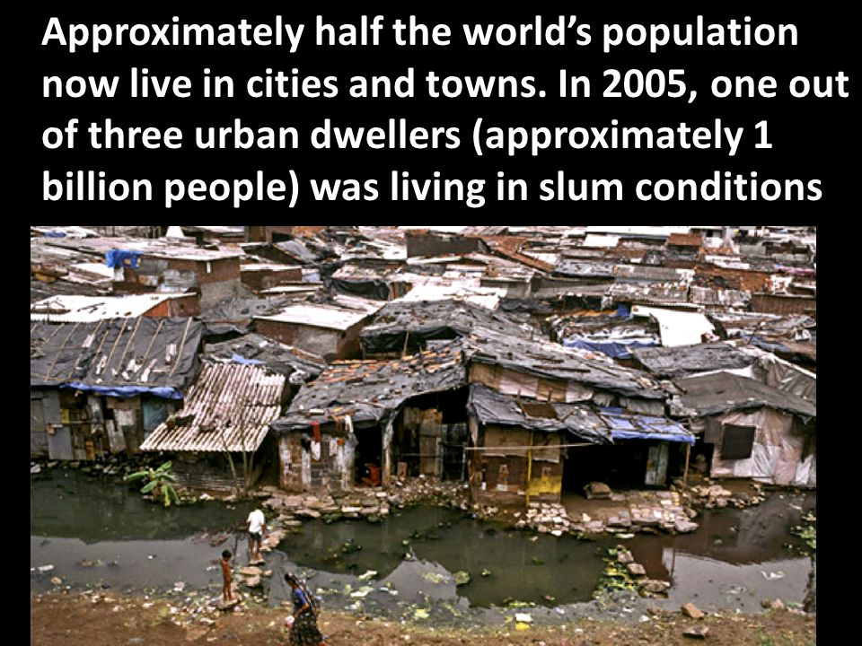 Approximately half the world's population now live in cities and towns