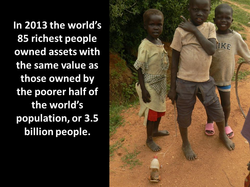 In 2013 the world's 85 richest people owned assets with the same value as those owned by the poorer half of the world's population, or 3.5 billion people.