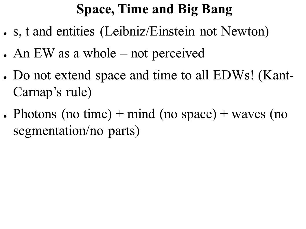Space, Time and Big Bang s, t and entities (Leibniz/Einstein not Newton) An EW as a whole – not perceived.