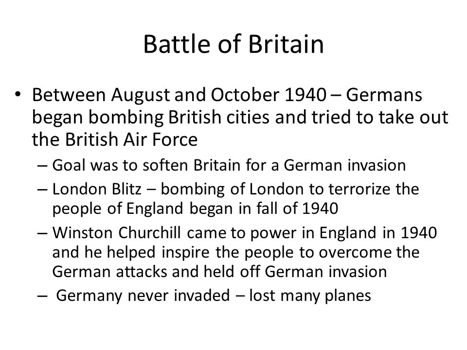 Battle of Britain Between August and October 1940 – Germans began bombing British cities and tried to take out the British Air Force.