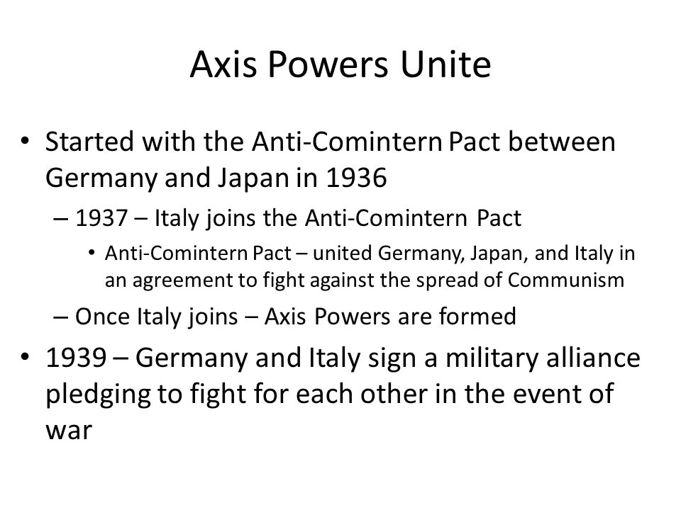Axis Powers Unite Started with the Anti-Comintern Pact between Germany and Japan in 1936. 1937 – Italy joins the Anti-Comintern Pact.