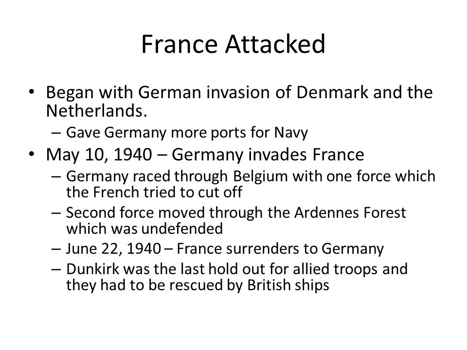 France Attacked Began with German invasion of Denmark and the Netherlands. Gave Germany more ports for Navy.