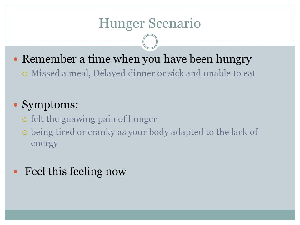 Hunger Scenario Remember a time when you have been hungry Symptoms: