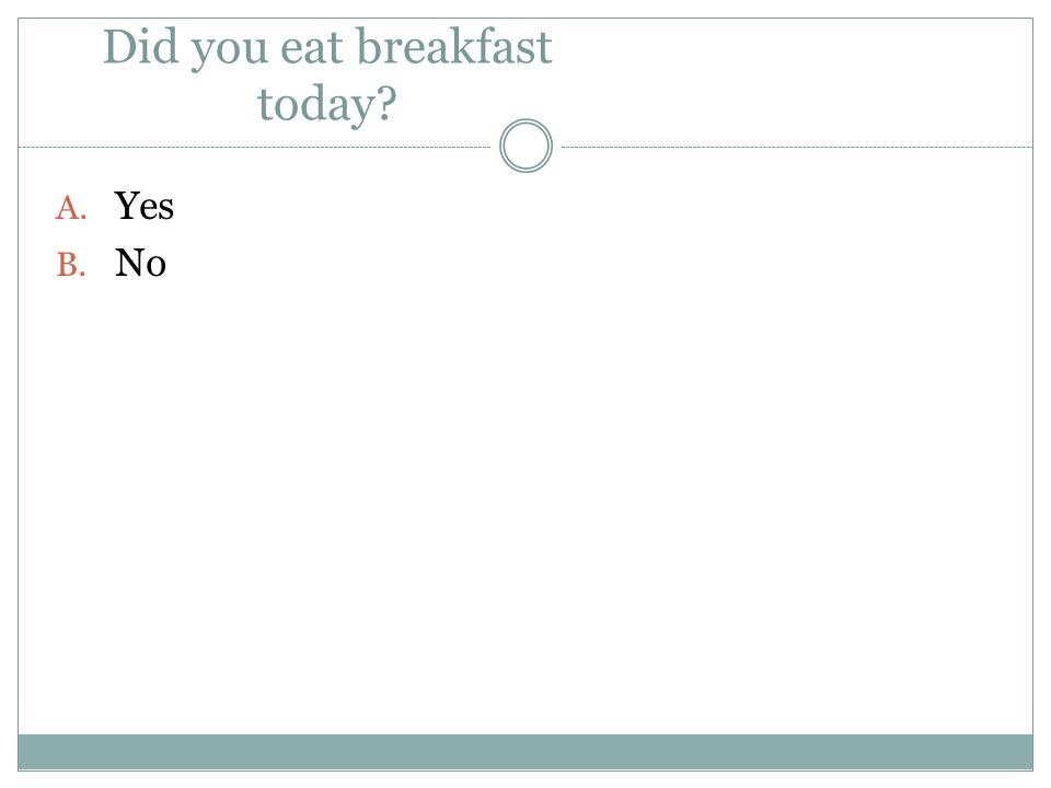 Did you eat breakfast today
