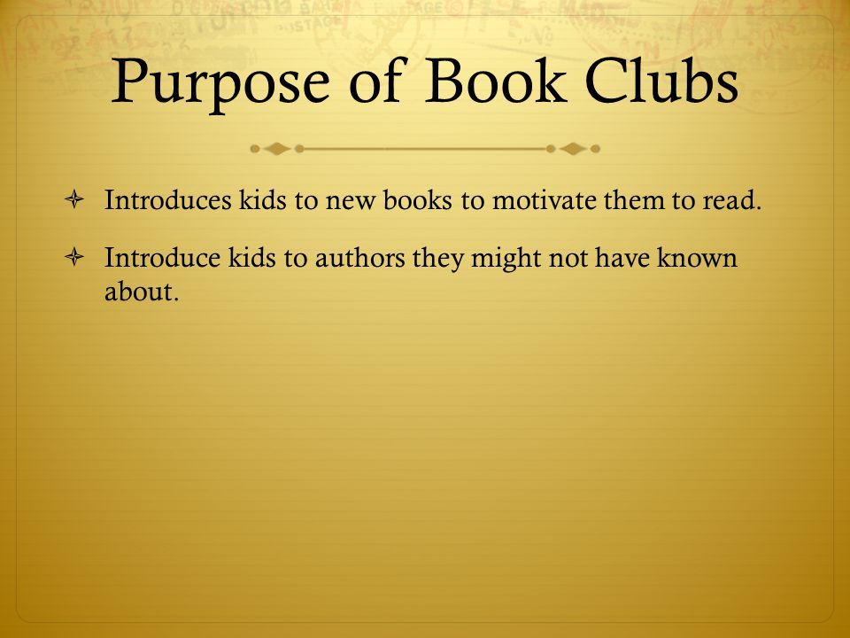 Purpose of Book Clubs Introduces kids to new books to motivate them to read.