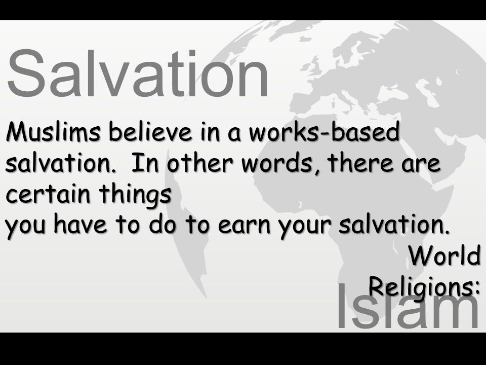 Salvation Muslims believe in a works-based salvation. In other words, there are certain things. you have to do to earn your salvation.