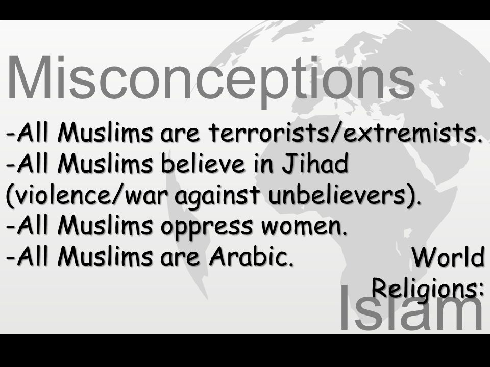 Islam Misconceptions All Muslims are terrorists/extremists.