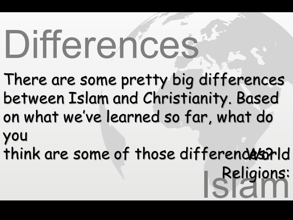 Differences There are some pretty big differences between Islam and Christianity. Based on what we've learned so far, what do you.