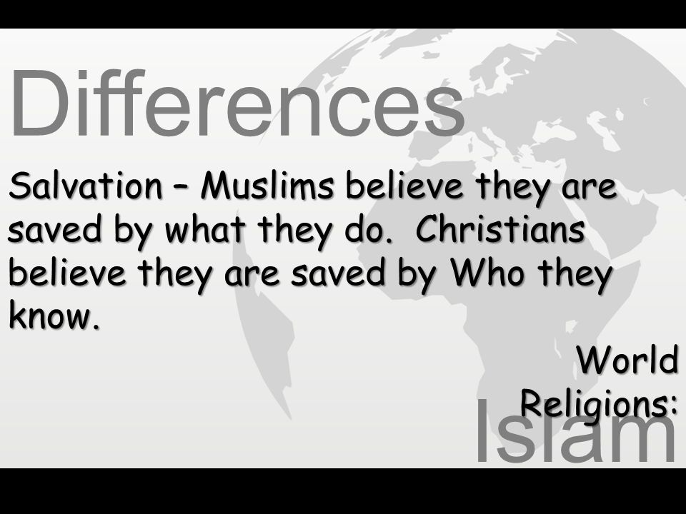 Differences Salvation – Muslims believe they are saved by what they do. Christians believe they are saved by Who they know.