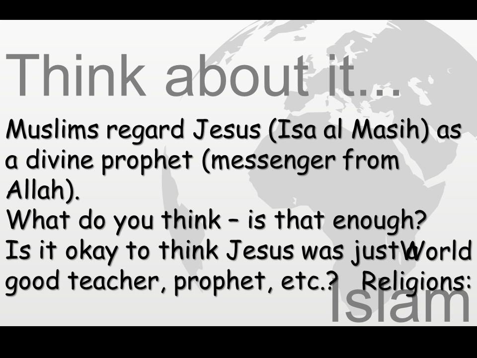 Think about it... Muslims regard Jesus (Isa al Masih) as a divine prophet (messenger from Allah). What do you think – is that enough
