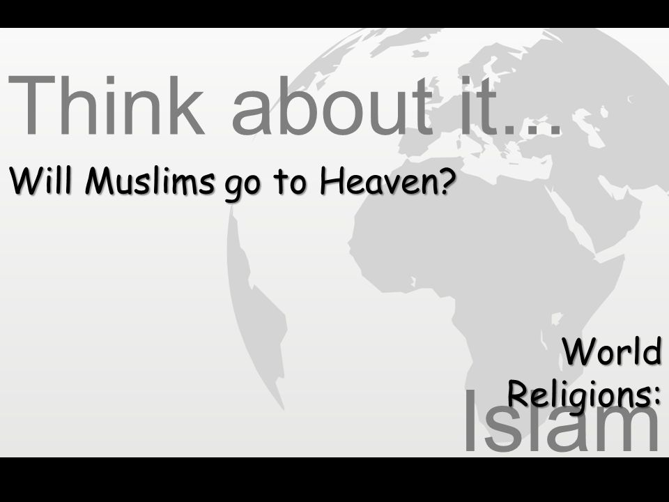 Think about it... Will Muslims go to Heaven World Religions: Islam