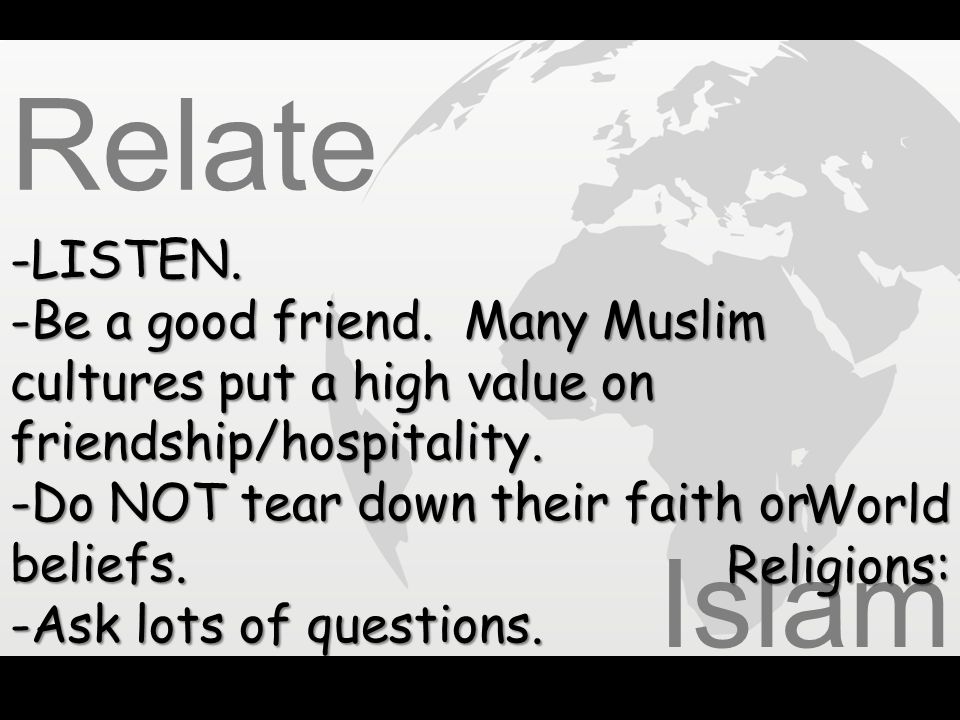 Relate LISTEN. Be a good friend. Many Muslim cultures put a high value on friendship/hospitality.