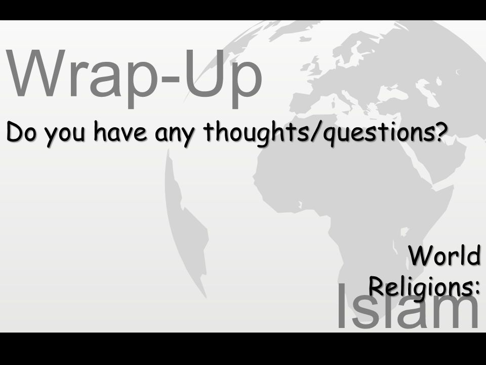 Wrap-Up Do you have any thoughts/questions World Religions: Islam